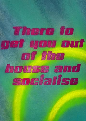 There to get you out of the house and socialise